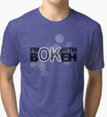 I'm ok with Bokeh! Tri-blend T-Shirt