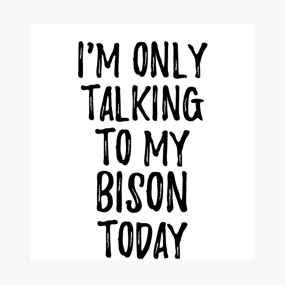 I Am Only Talking To My Bison Today Lámina fotográfica