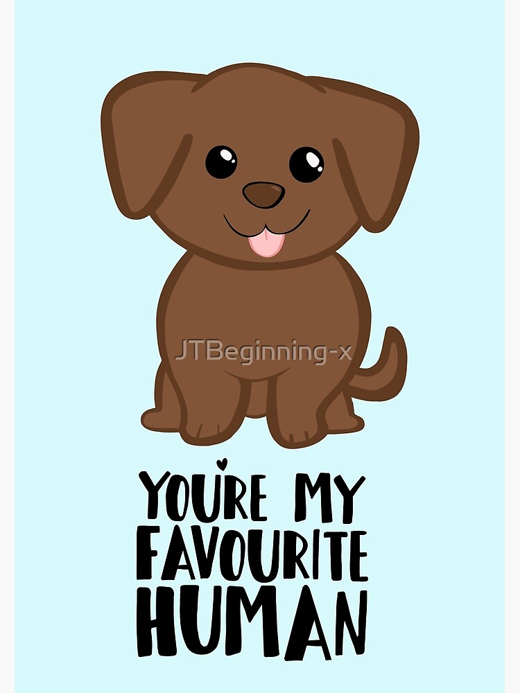 You're my Favourite HUMAN - Chocolate Labrador - Gifts from dog by JTBeginning-x