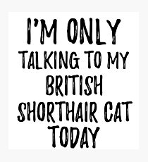 Lámina fotográfica I Am Only Talking To My British Shorthair Cat Today