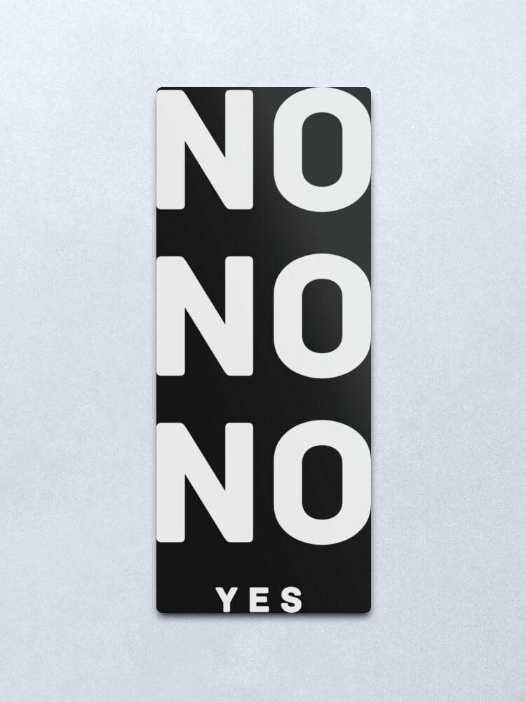 Alternate view of NO NO NO yes.  Metal Print