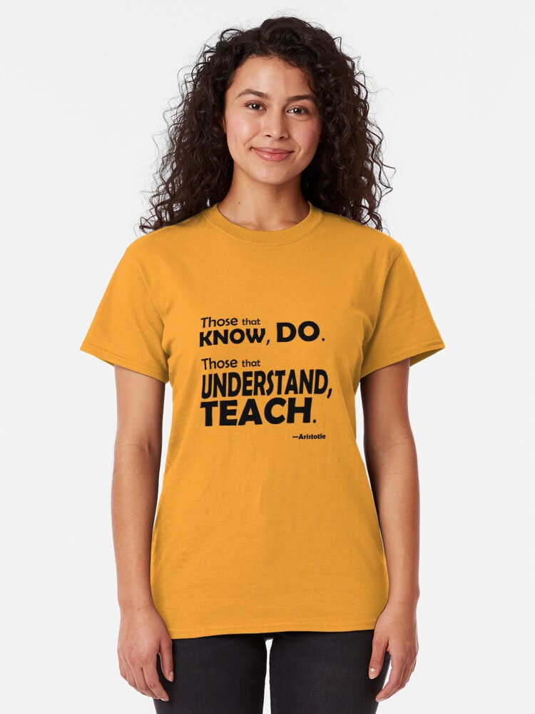 Alternate view of Those that know, do. Those that understand, teach. Classic T-Shirt