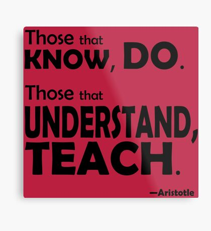 Those that know, do. Those that understand, teach. Metal Print