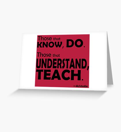 Those that know, do. Those that understand, teach. Greeting Card