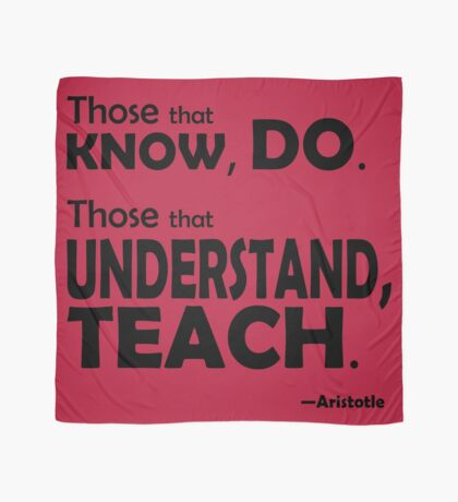 Those that know, do. Those that understand, teach. Scarf