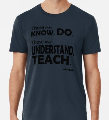 Those that know, do. Those that understand, teach. Premium T-Shirt