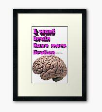 I want brain have more broken Framed Print