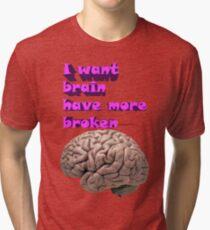 I want brain have more broken Tri-blend T-Shirt