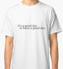 it's a good day to have a good day Classic T-Shirt
