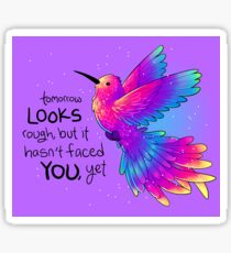 """Tomorrow LOOKS rough, but it hasn't faced YOU, yet"" Rainbow Hummingbird Sticker"