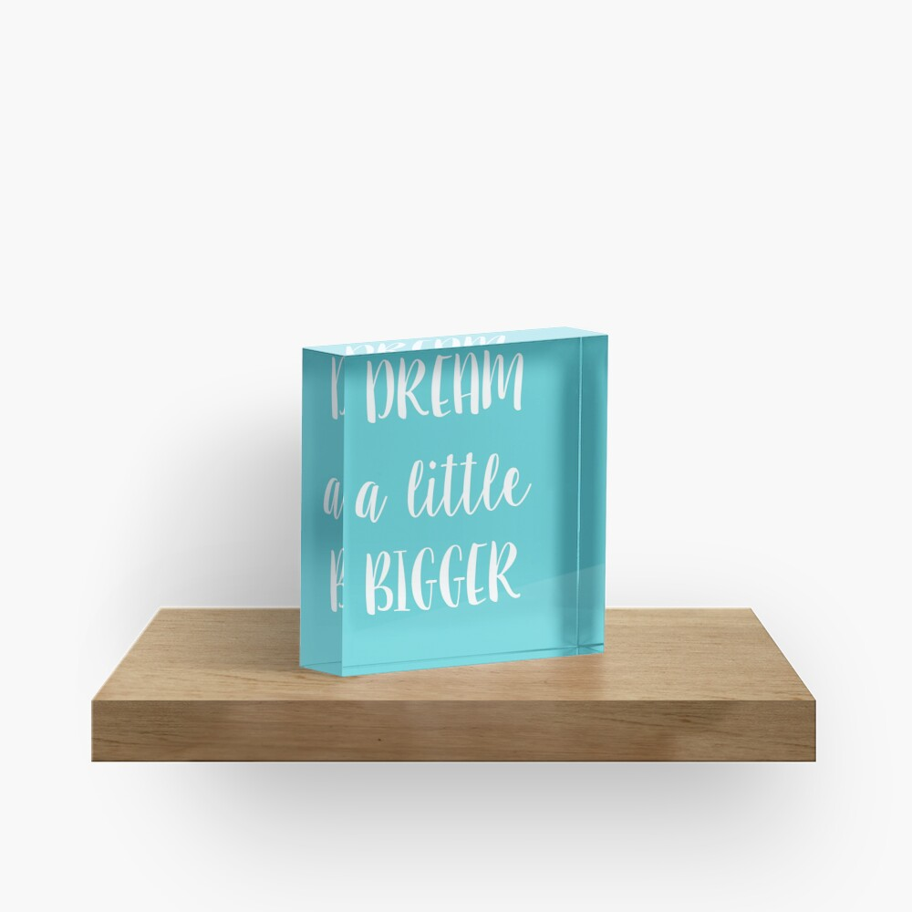 Dream a little bigger Acrylic Block