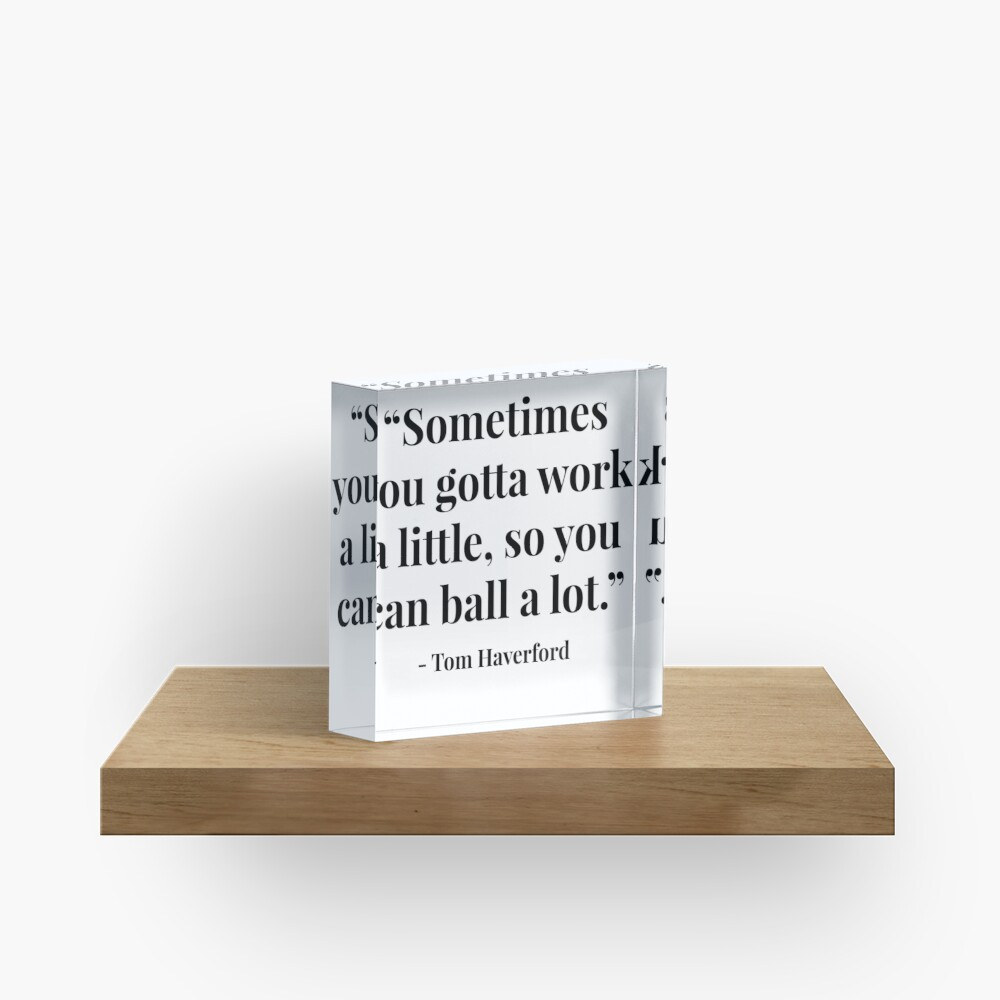 """""""Sometimes you gotta work a little, so you can ball a lot."""" - Tom Haverford Acrylic Block"""