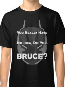 You Really Have No Idea, Do You Bruce - White Text Classic T-Shirt