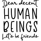 Dear Decent Human Beings Let's Be Friends by anabellstar