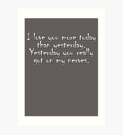 I love you more today than yesterday. Yesterday you really got on my nerves. Art Print