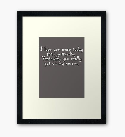 I love you more today than yesterday. Yesterday you really got on my nerves. Framed Print
