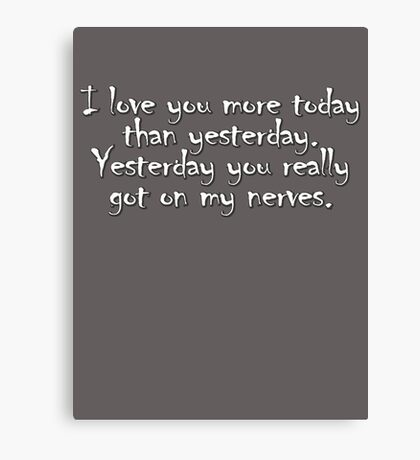 I love you more today than yesterday. Yesterday you really got on my nerves. Canvas Print