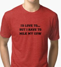 I'D LOVE TO BUT I HAVE TO MILK MY COW Tri-blend T-Shirt