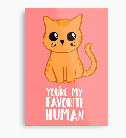 You're my favorite human - Ginger Cat - Shirt from the cat MOM - American Spelling Metal Print