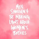 MEN SHOULDN'T BE MAKING LAWS ABOUT WOMEN'S BODIES by Skyler Orion