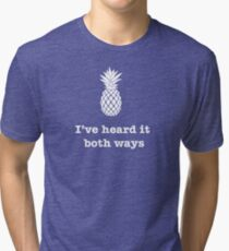 I've heard it both ways, Pineapple style Tri-blend T-Shirt