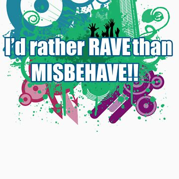 I'd rather rave than misbehave by SeanE