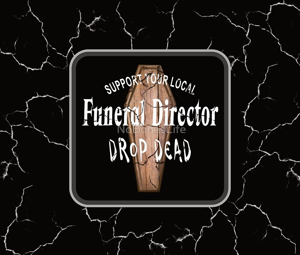 Support Your Local Funeral Director - Drop Dead by NoBonesLife