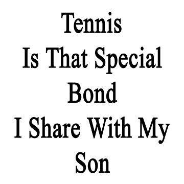 Tennis Is That Special Bond I Share With My Son  by supernova23