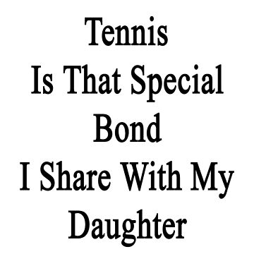 Tennis Is That Special Bond I Share With My Daughter  by supernova23