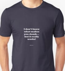 I don't know what makes you dumb.. but it really works! Unisex T-Shirt