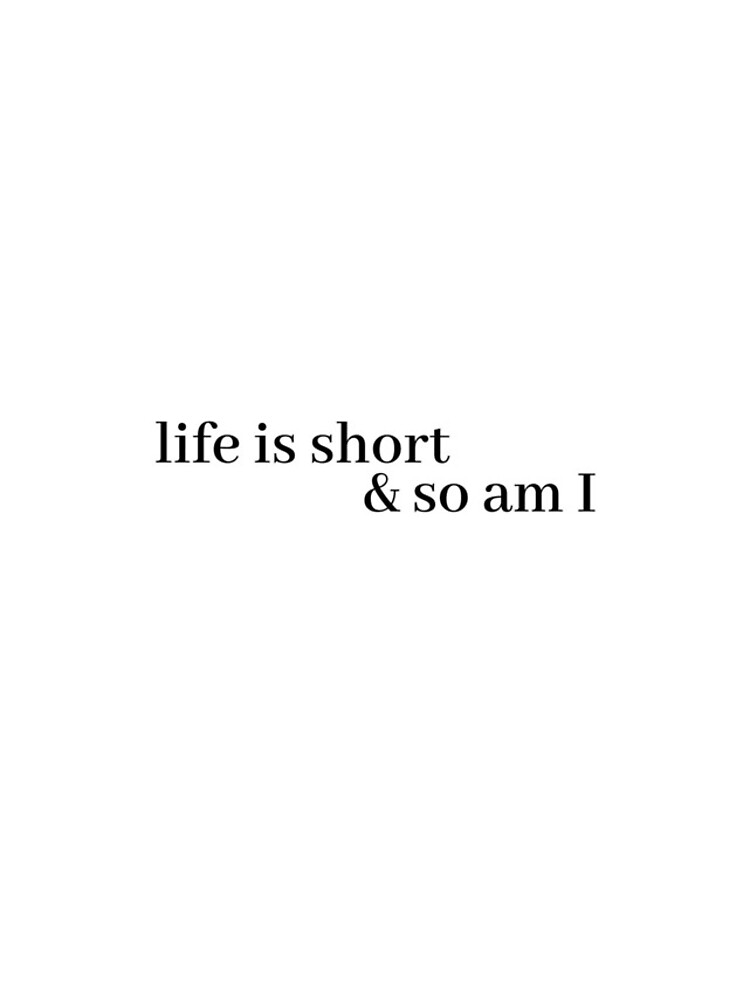 life is short and so am i by LeighAnne64
