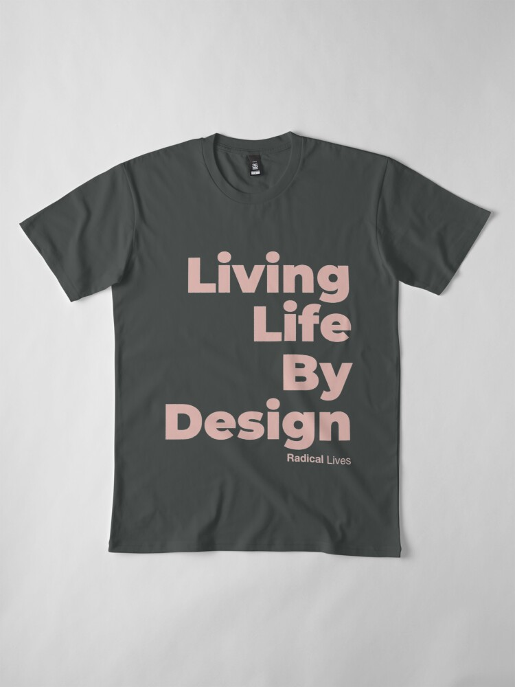 Alternate view of Living Life By Design - Radical Lives Premium T-Shirt