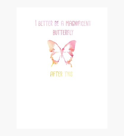 I better be a magnificent butterfly after this! Photographic Print