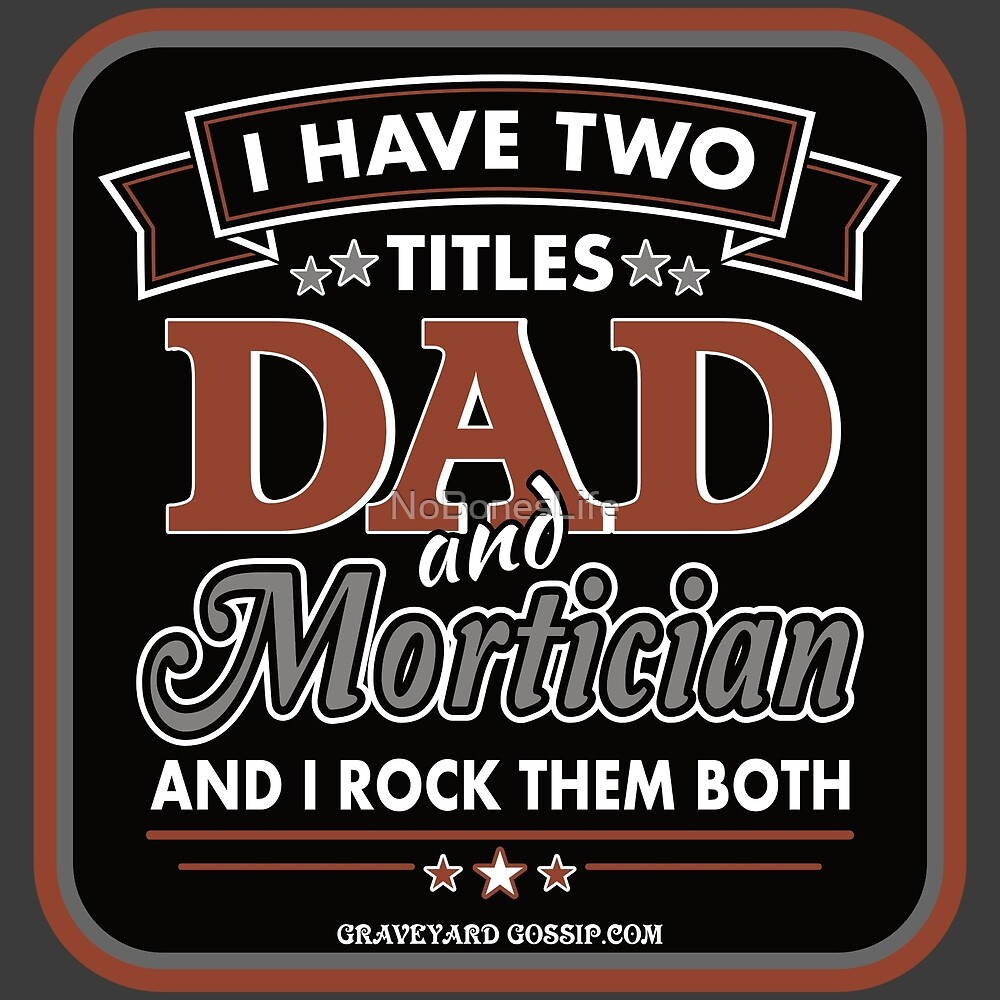 I Have Two Titles: DAD and Mortician by NoBonesLife