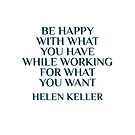 BE HAPPY WITH WHAT YOU HAVE WHILE WORKING FOR WHAT YOU WANT - HELEN KELLER  by IdeasForArtists