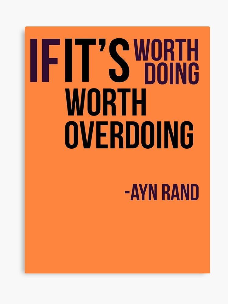 If Its Worth Doing Its Worth Overdoing >> If It S Worth Doing It S Worth Overdoing Ayn Rand Canvas Print By