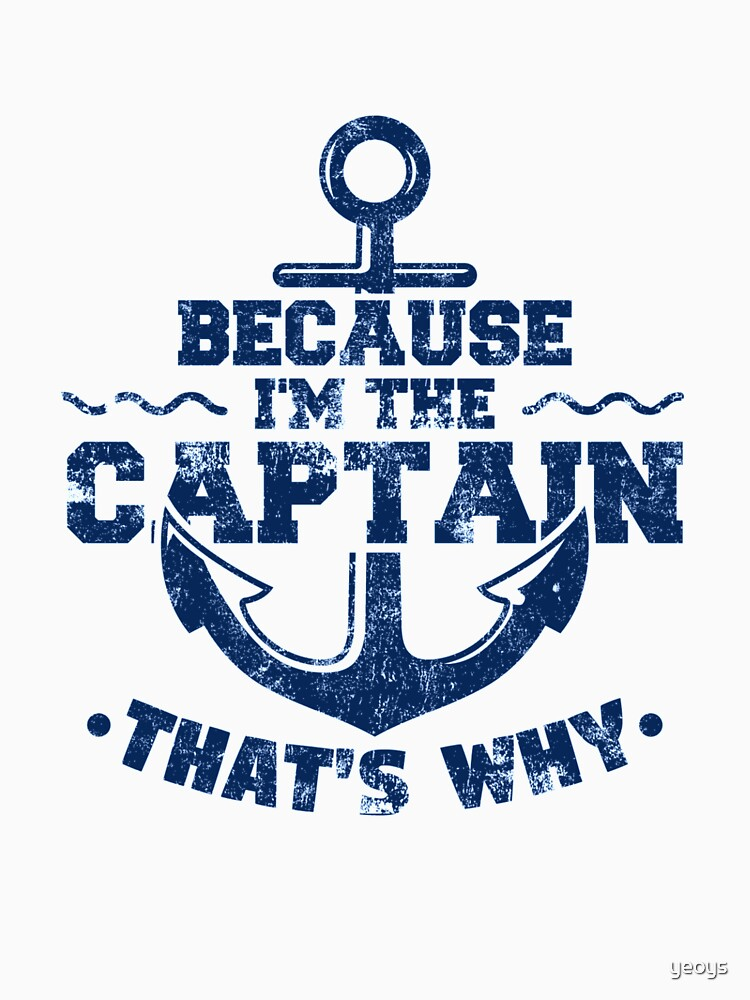 Because I'm The Captain That's Why Sailing - Funny Boating Quotes Gift by yeoys