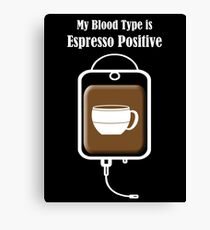 My Blood Type is Espresso Positive Canvas Print