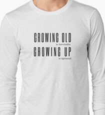 Growing Old is Inevitable Growing Up is Optional Anon Quote Long Sleeve T-Shirt
