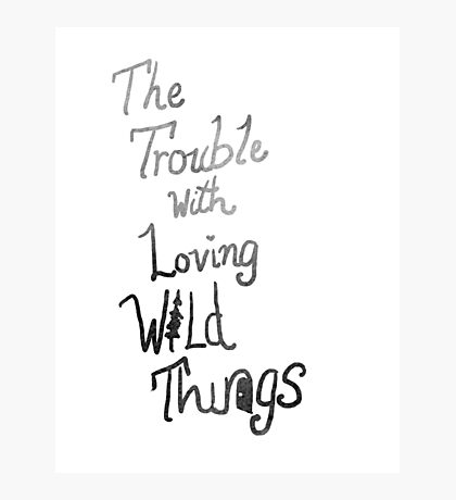 Trouble with loving wild things Photographic Print