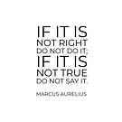 If it is not right do not do it; if it is not true do not say it - Marcus Aurelius   by IdeasForArtists