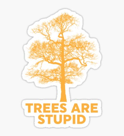 Trees are Stupid Sticker
