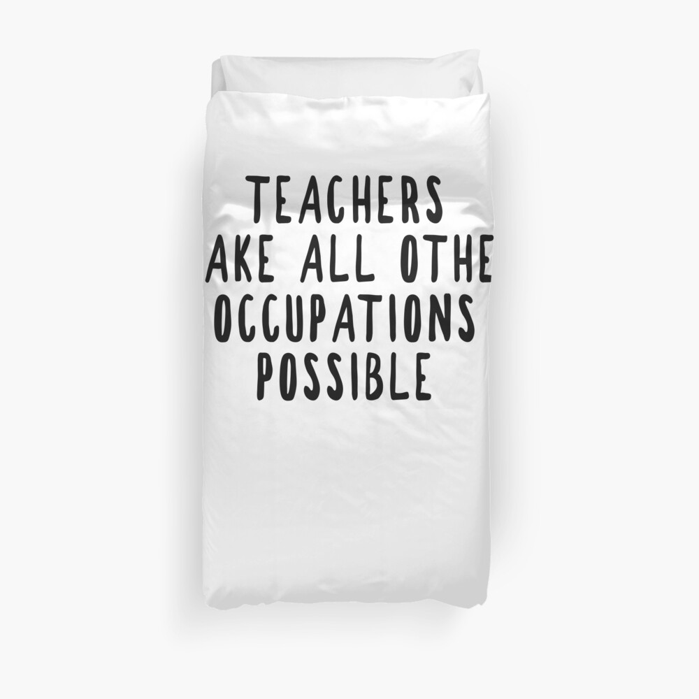 Teachers Make Other Occupations Possible Duvet Cover