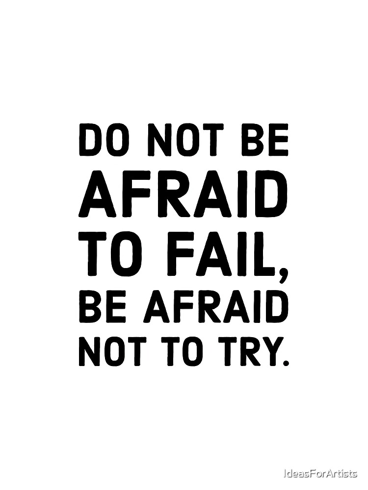 Do not be afraid to fail, be afraid not to try. by IdeasForArtists
