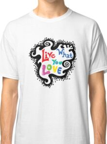 Live What You Love1 Classic T-Shirt