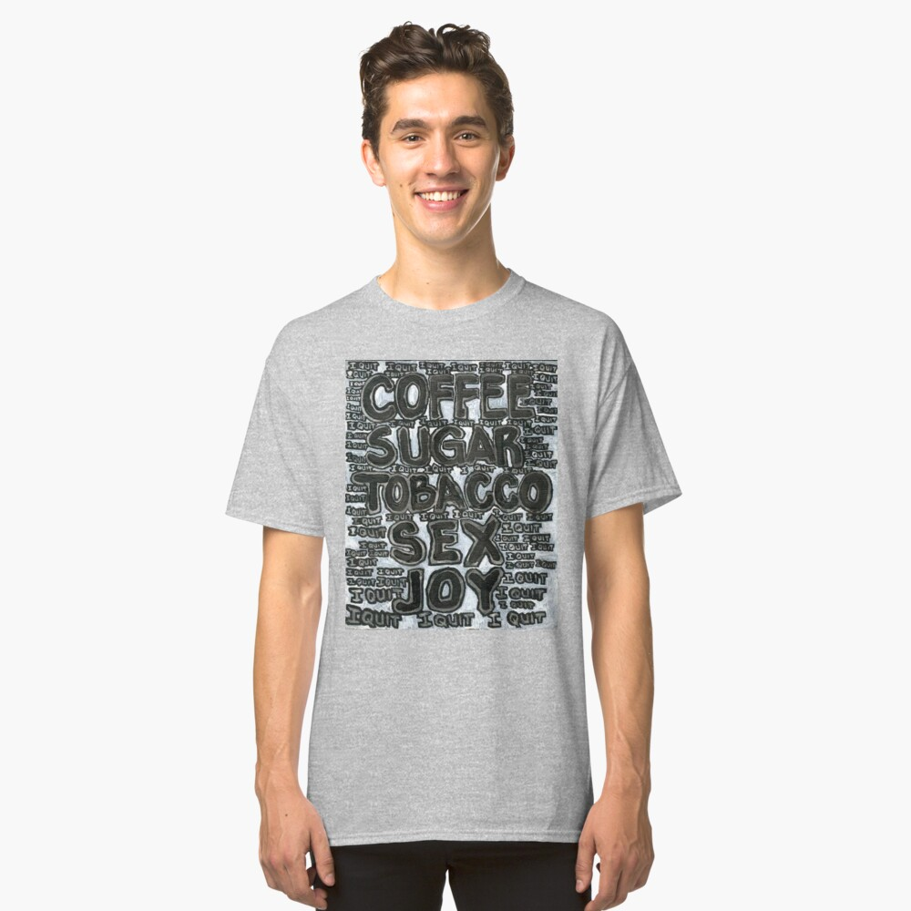 Addictions - Coffee, Sugar, Tobacco, Sex, Joy - I Quit Classic T-Shirt