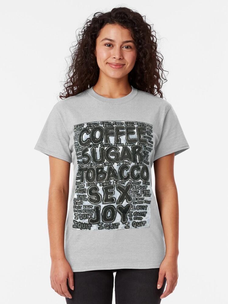 Alternate view of Addictions - Coffee, Sugar, Tobacco, Sex, Joy - I Quit Classic T-Shirt