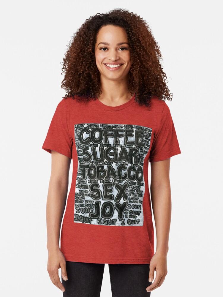 Alternate view of Addictions - Coffee, Sugar, Tobacco, Sex, Joy - I Quit Tri-blend T-Shirt