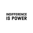INDIFFERENCE IS POWER by IdeasForArtists