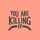 You Are Killing It by latheandquill